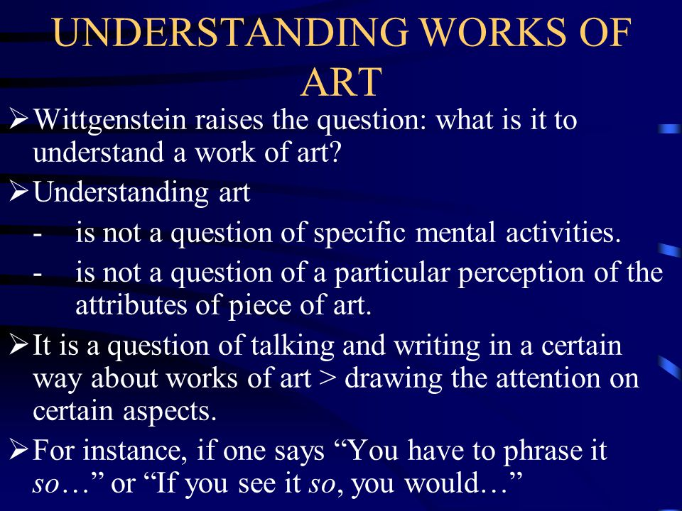 UNDERSTANDING WORKS OF ART  Wittgenstein raises the question: what is it to understand a work of art?  Understanding art -is not a question of speci
