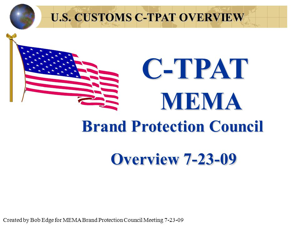 Created by Bob Edge for MEMA Brand Protection Council Meeting 7-23-09 U.S. CUSTOMS C-TPAT OVERVIEW C-TPAT MEMA MEMA Brand Protection Council Overview