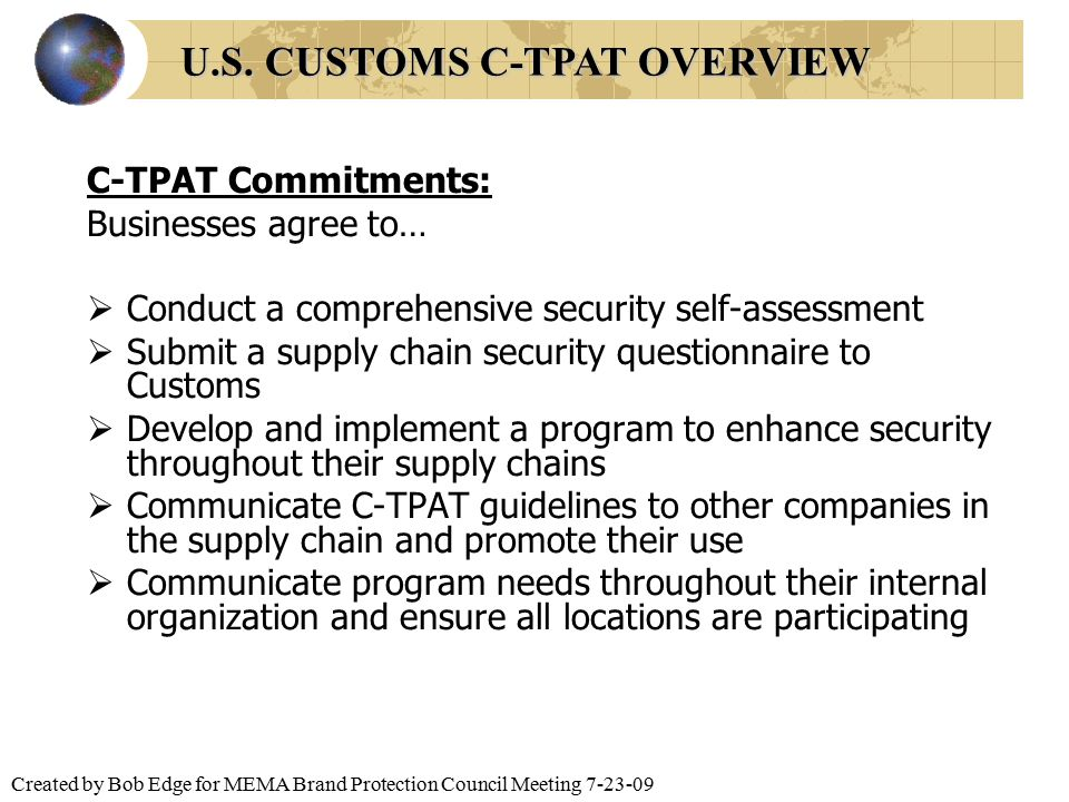 Created by Bob Edge for MEMA Brand Protection Council Meeting 7-23-09 C-TPAT Commitments: Businesses agree to…  Conduct a comprehensive security self