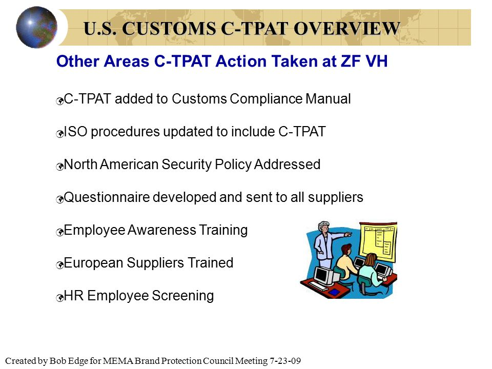 Created by Bob Edge for MEMA Brand Protection Council Meeting 7-23-09 Other Areas C-TPAT Action Taken at ZF VH C-TPAT added to Customs Compliance Manu