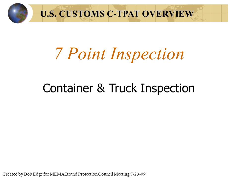 Created by Bob Edge for MEMA Brand Protection Council Meeting 7-23-09 7 Point Inspection Container & Truck Inspection U.S. CUSTOMS C-TPAT OVERVIEW