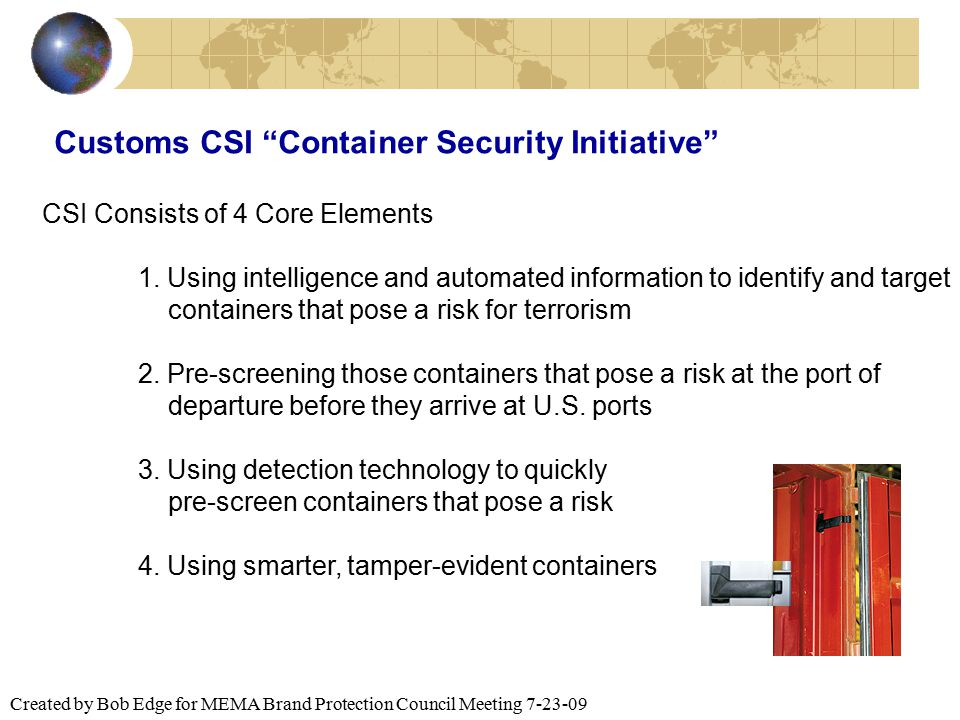 "Created by Bob Edge for MEMA Brand Protection Council Meeting 7-23-09 Customs CSI ""Container Security Initiative"" CSI Consists of 4 Core Elements 1. U"