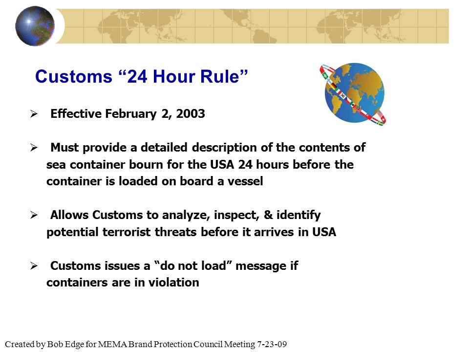 "Created by Bob Edge for MEMA Brand Protection Council Meeting 7-23-09 Customs ""24 Hour Rule""  Effective February 2, 2003  Must provide a detailed de"