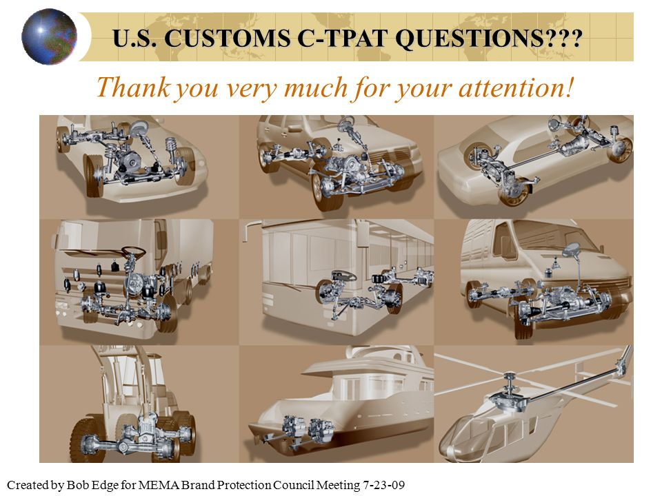 Created by Bob Edge for MEMA Brand Protection Council Meeting 7-23-09 U.S. CUSTOMS C-TPAT QUESTIONS??? Thank you very much for your attention!