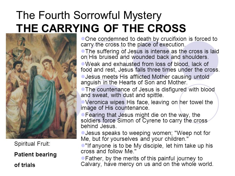 The Fourth Sorrowful Mystery THE CARRYING OF THE CROSS One condemned to death by crucifixion is forced to carry the cross to the place of execution. T