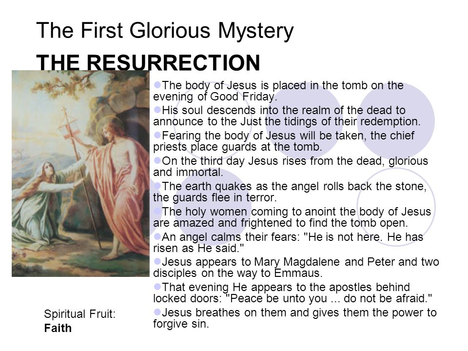 The First Glorious Mystery THE RESURRECTION The body of Jesus is placed in the tomb on the evening of Good Friday. His soul descends into the realm of