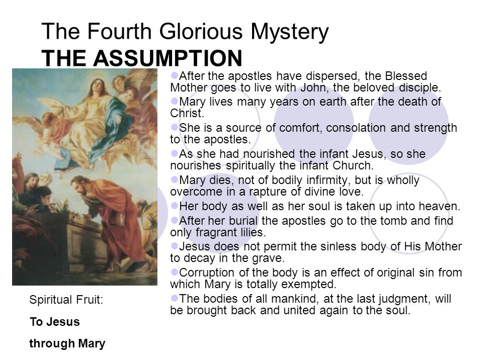 The Fourth Glorious Mystery THE ASSUMPTION After the apostles have dispersed, the Blessed Mother goes to live with John, the beloved disciple. Mary li