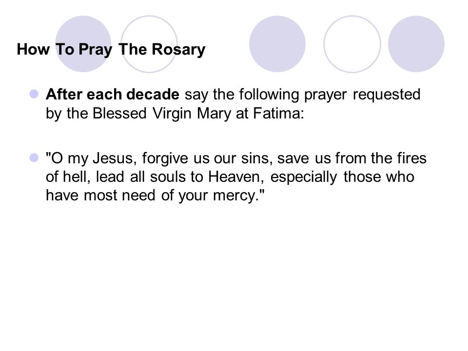 After each decade say the following prayer requested by the Blessed Virgin Mary at Fatima: