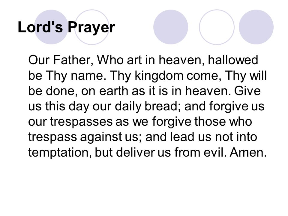 Lord's Prayer Our Father, Who art in heaven, hallowed be Thy name. Thy kingdom come, Thy will be done, on earth as it is in heaven. Give us this day o