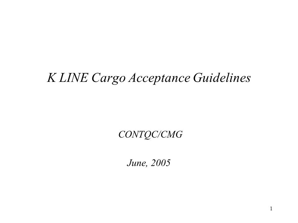 1 K LINE Cargo Acceptance Guidelines CONTQC/CMG June, 2005