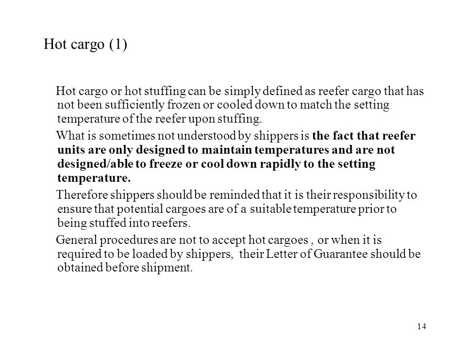 14 Hot cargo (1) Hot cargo or hot stuffing can be simply defined as reefer cargo that has not been sufficiently frozen or cooled down to match the setting temperature of the reefer upon stuffing.