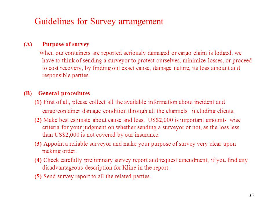 37 Guidelines for Survey arrangement (A)Purpose of survey When our containers are reported seriously damaged or cargo claim is lodged, we have to think of sending a surveyor to protect ourselves, minimize losses, or proceed to cost recovery, by finding out exact cause, damage nature, its loss amount and responsible parties.