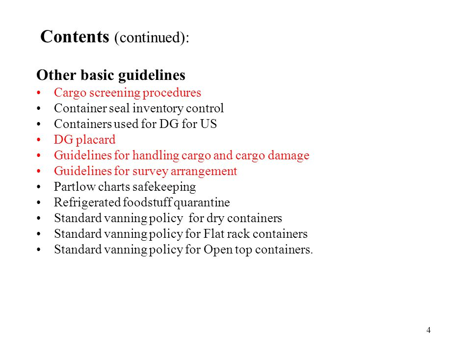 4 Contents (continued): Other basic guidelines Cargo screening procedures Container seal inventory control Containers used for DG for US DG placard Guidelines for handling cargo and cargo damage Guidelines for survey arrangement Partlow charts safekeeping Refrigerated foodstuff quarantine Standard vanning policy for dry containers Standard vanning policy for Flat rack containers Standard vanning policy for Open top containers.