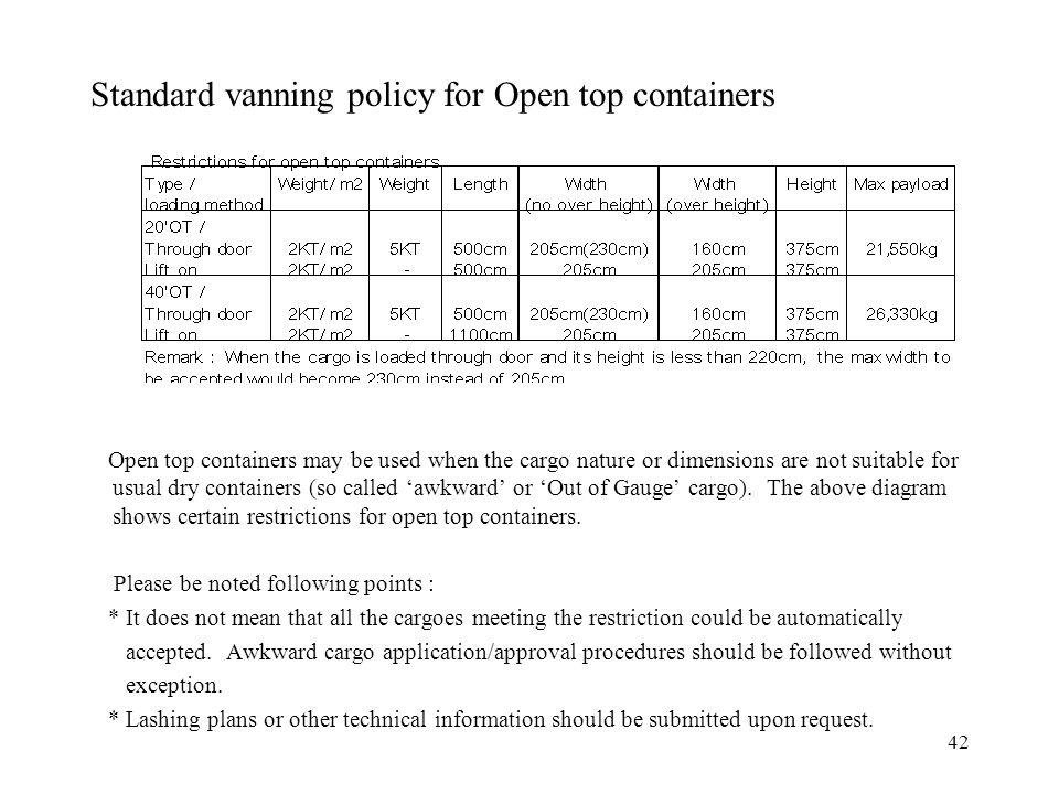 42 Standard vanning policy for Open top containers Open top containers may be used when the cargo nature or dimensions are not suitable for usual dry containers (so called 'awkward' or 'Out of Gauge' cargo).