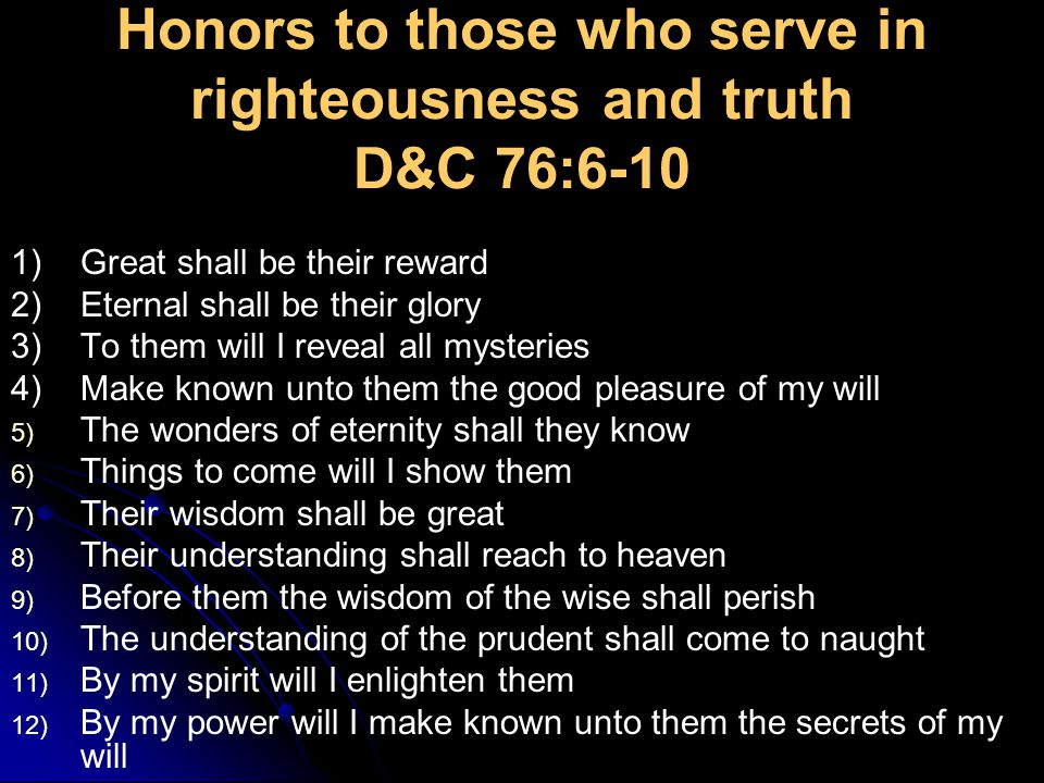 Honors to those who serve in righteousness and truth D&C 76:6-10 1)Great shall be their reward 2)Eternal shall be their glory 3)To them will I reveal all mysteries 4)Make known unto them the good pleasure of my will 5) The wonders of eternity shall they know 6) Things to come will I show them 7) Their wisdom shall be great 8) Their understanding shall reach to heaven 9) Before them the wisdom of the wise shall perish 10) The understanding of the prudent shall come to naught 11) By my spirit will I enlighten them 12) By my power will I make known unto them the secrets of my will