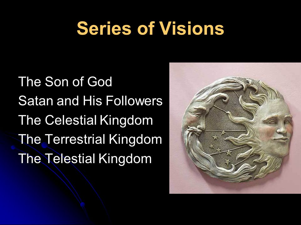 Series of Visions The Son of God Satan and His Followers The Celestial Kingdom The Terrestrial Kingdom The Telestial Kingdom