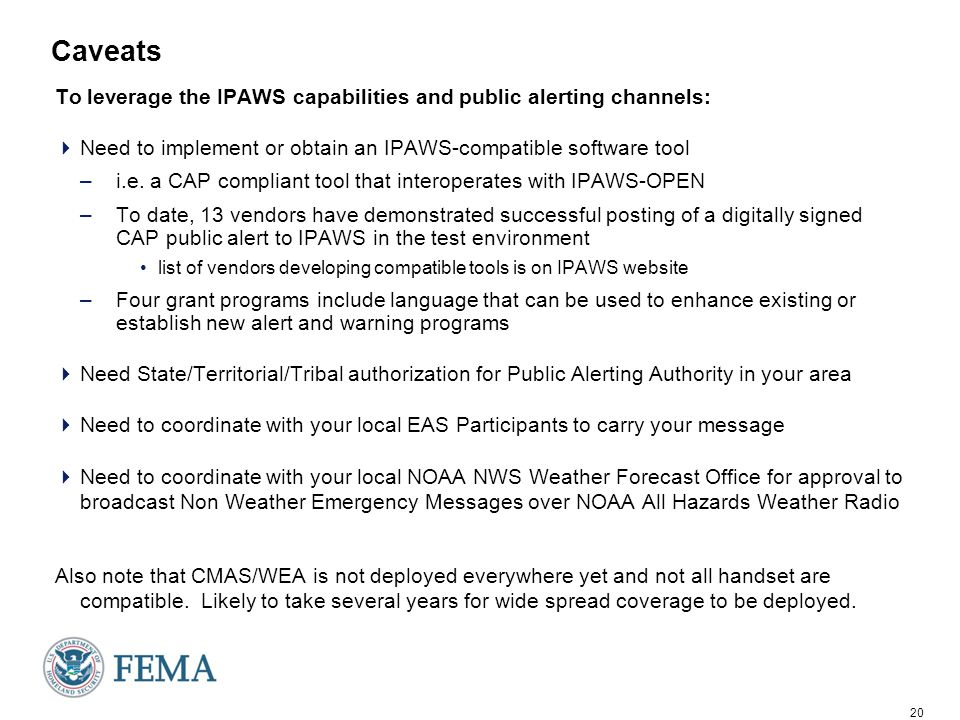 20 Caveats To leverage the IPAWS capabilities and public alerting channels:  Need to implement or obtain an IPAWS-compatible software tool –i.e.