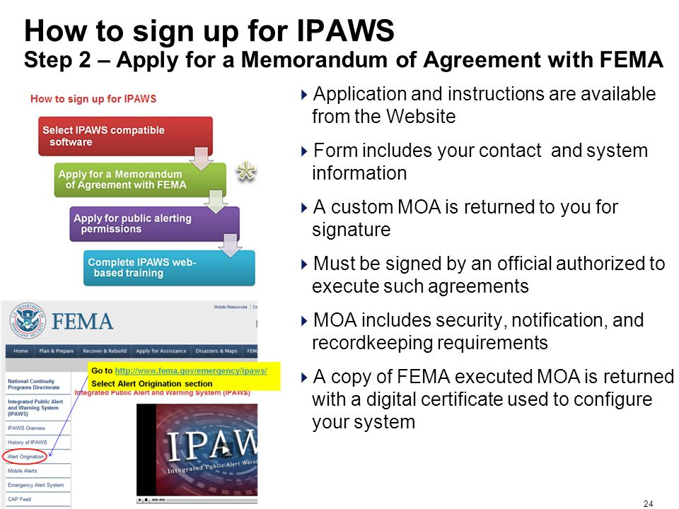24 How to sign up for IPAWS Step 2 – Apply for a Memorandum of Agreement with FEMA  Application and instructions are available from the Website  Form includes your contact and system information  A custom MOA is returned to you for signature  Must be signed by an official authorized to execute such agreements  MOA includes security, notification, and recordkeeping requirements  A copy of FEMA executed MOA is returned with a digital certificate used to configure your system