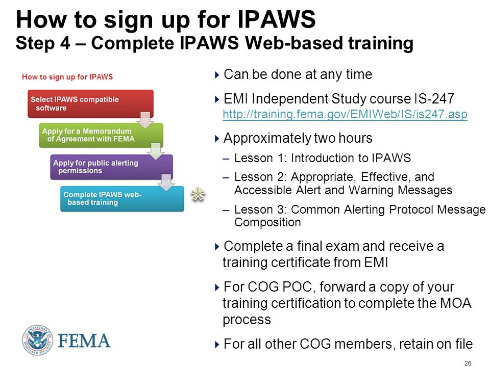 26 How to sign up for IPAWS Step 4 – Complete IPAWS Web-based training  Can be done at any time  EMI Independent Study course IS-247 http://training.fema.gov/EMIWeb/IS/is247.asp http://training.fema.gov/EMIWeb/IS/is247.asp  Approximately two hours –Lesson 1: Introduction to IPAWS –Lesson 2: Appropriate, Effective, and Accessible Alert and Warning Messages –Lesson 3: Common Alerting Protocol Message Composition  Complete a final exam and receive a training certificate from EMI  For COG POC, forward a copy of your training certification to complete the MOA process  For all other COG members, retain on file