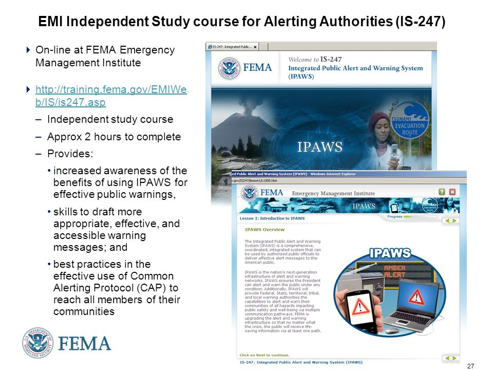 27 EMI Independent Study course for Alerting Authorities (IS-247)  On-line at FEMA Emergency Management Institute  http://training.fema.gov/EMIWe b/IS/is247.asp http://training.fema.gov/EMIWe b/IS/is247.asp –Independent study course –Approx 2 hours to complete –Provides: increased awareness of the benefits of using IPAWS for effective public warnings, skills to draft more appropriate, effective, and accessible warning messages; and best practices in the effective use of Common Alerting Protocol (CAP) to reach all members of their communities