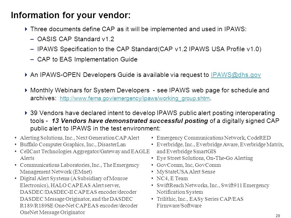 29 Information for your vendor:  Three documents define CAP as it will be implemented and used in IPAWS: –OASIS CAP Standard v1.2 –IPAWS Specification to the CAP Standard(CAP v1.2 IPAWS USA Profile v1.0) –CAP to EAS Implementation Guide  An IPAWS-OPEN Developers Guide is available via request to IPAWS@dhs.govIPAWS@dhs.gov  Monthly Webinars for System Developers - see IPAWS web page for schedule and archives: http://www.fema.gov/emergency/ipaws/working_group.shtm.