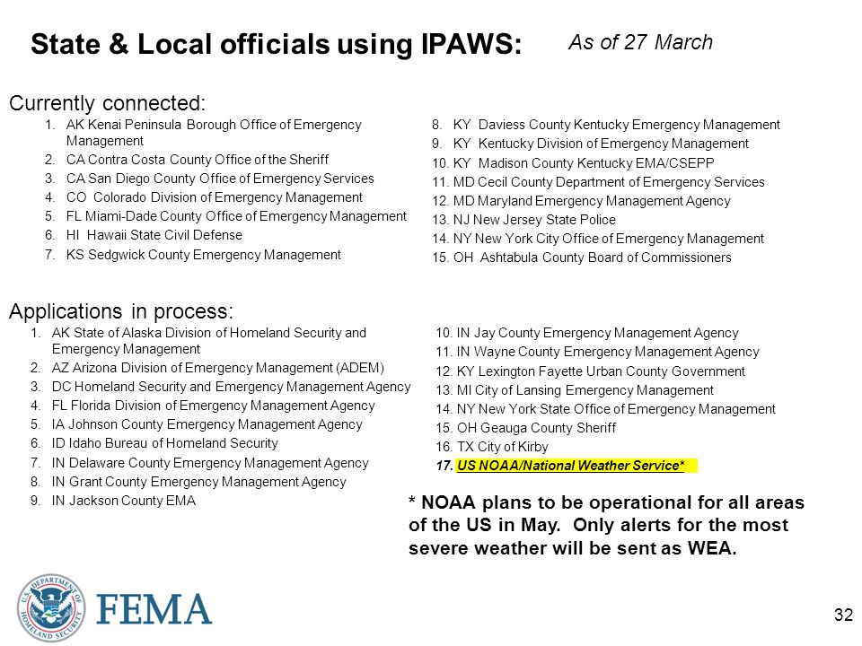 State & Local officials using IPAWS: 1.AK Kenai Peninsula Borough Office of Emergency Management 2.CA Contra Costa County Office of the Sheriff 3.CA San Diego County Office of Emergency Services 4.CO Colorado Division of Emergency Management 5.FL Miami-Dade County Office of Emergency Management 6.HI Hawaii State Civil Defense 7.KS Sedgwick County Emergency Management 8.KY Daviess County Kentucky Emergency Management 9.KY Kentucky Division of Emergency Management 10.KY Madison County Kentucky EMA/CSEPP 11.MD Cecil County Department of Emergency Services 12.MD Maryland Emergency Management Agency 13.NJ New Jersey State Police 14.NY New York City Office of Emergency Management 15.OH Ashtabula County Board of Commissioners 32 1.AK State of Alaska Division of Homeland Security and Emergency Management 2.AZ Arizona Division of Emergency Management (ADEM) 3.DC Homeland Security and Emergency Management Agency 4.FL Florida Division of Emergency Management Agency 5.IA Johnson County Emergency Management Agency 6.ID Idaho Bureau of Homeland Security 7.IN Delaware County Emergency Management Agency 8.IN Grant County Emergency Management Agency 9.IN Jackson County EMA 10.IN Jay County Emergency Management Agency 11.IN Wayne County Emergency Management Agency 12.KY Lexington Fayette Urban County Government 13.MI City of Lansing Emergency Management 14.NY New York State Office of Emergency Management 15.OH Geauga County Sheriff 16.TX City of Kirby 17.US NOAA/National Weather Service* Currently connected: Applications in process: As of 27 March * NOAA plans to be operational for all areas of the US in May.