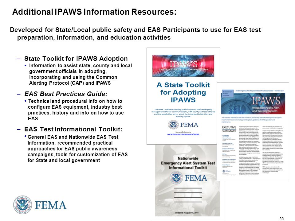 33 Additional IPAWS Information Resources: Developed for State/Local public safety and EAS Participants to use for EAS test preparation, information, and education activities –State Toolkit for IPAWS Adoption –EAS Best Practices Guide: –EAS Test Informational Toolkit: Technical and procedural info on how to configure EAS equipment, industry best practices, history and info on how to use EAS General EAS and Nationwide EAS Test Information, recommended practical approaches for EAS public awareness campaigns, tools for customization of EAS for State and local government Information to assist state, county and local government officials in adopting, incorporating and using the Common Alerting Protocol (CAP) and IPAWS