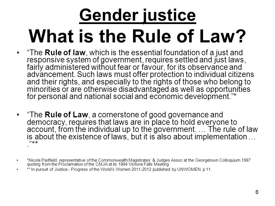 7 Gender justice The Evolving Rule of Law As society changes so will the rule of law change as different mores and paradigms become norms, though the foundational principles of the rule of law would remain the same.