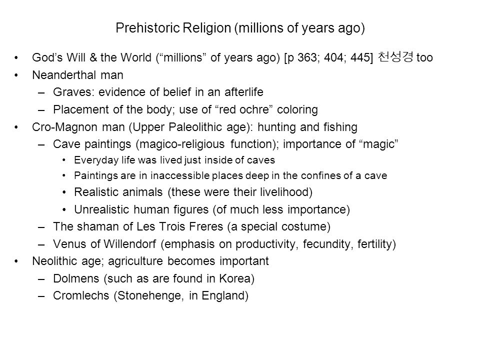Prehistoric Religion (millions of years ago) God's Will & the World ( millions of years ago) [p 363; 404; 445] 천성경 too Neanderthal man –Graves: evidence of belief in an afterlife –Placement of the body; use of red ochre coloring Cro-Magnon man (Upper Paleolithic age): hunting and fishing –Cave paintings (magico-religious function); importance of magic Everyday life was lived just inside of caves Paintings are in inaccessible places deep in the confines of a cave Realistic animals (these were their livelihood) Unrealistic human figures (of much less importance) –The shaman of Les Trois Freres (a special costume) –Venus of Willendorf (emphasis on productivity, fecundity, fertility) Neolithic age; agriculture becomes important –Dolmens (such as are found in Korea) –Cromlechs (Stonehenge, in England)
