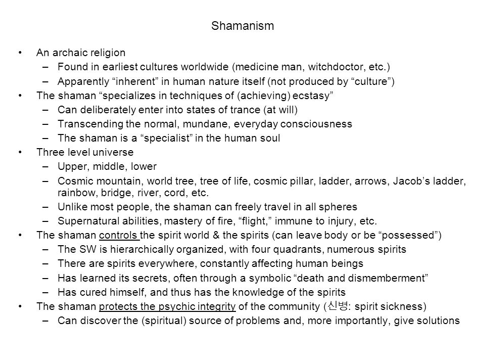 Shamanism An archaic religion –Found in earliest cultures worldwide (medicine man, witchdoctor, etc.) –Apparently inherent in human nature itself (not produced by culture ) The shaman specializes in techniques of (achieving) ecstasy –Can deliberately enter into states of trance (at will) –Transcending the normal, mundane, everyday consciousness –The shaman is a specialist in the human soul Three level universe –Upper, middle, lower –Cosmic mountain, world tree, tree of life, cosmic pillar, ladder, arrows, Jacob's ladder, rainbow, bridge, river, cord, etc.