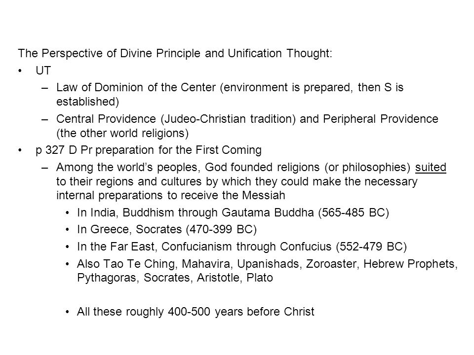 The Perspective of Divine Principle and Unification Thought: UT –Law of Dominion of the Center (environment is prepared, then S is established) –Central Providence (Judeo-Christian tradition) and Peripheral Providence (the other world religions) p 327 D Pr preparation for the First Coming –Among the world's peoples, God founded religions (or philosophies) suited to their regions and cultures by which they could make the necessary internal preparations to receive the Messiah In India, Buddhism through Gautama Buddha (565-485 BC) In Greece, Socrates (470-399 BC) In the Far East, Confucianism through Confucius (552-479 BC) Also Tao Te Ching, Mahavira, Upanishads, Zoroaster, Hebrew Prophets, Pythagoras, Socrates, Aristotle, Plato All these roughly 400-500 years before Christ
