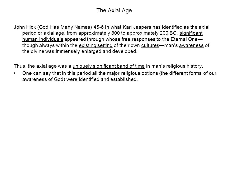 The Axial Age John Hick (God Has Many Names) 45-6 In what Karl Jaspers has identified as the axial period or axial age, from approximately 800 to approximately 200 BC, significant human individuals appeared through whose free responses to the Eternal One— though always within the existing setting of their own cultures—man's awareness of the divine was immensely enlarged and developed.