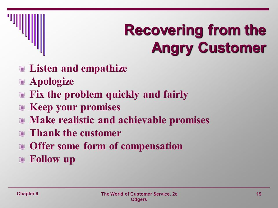 The World of Customer Service, 2e Odgers 19 Chapter 6 Recovering from the Angry Customer Listen and empathize Apologize Fix the problem quickly and fairly Keep your promises Make realistic and achievable promises Thank the customer Offer some form of compensation Follow up