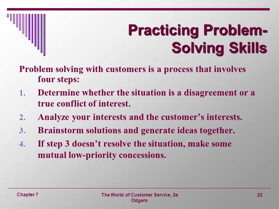 The World of Customer Service, 2e Odgers 22 Chapter 7 Practicing Problem- Solving Skills Problem solving with customers is a process that involves four steps: 1.
