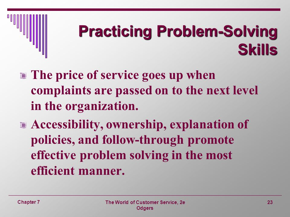 The World of Customer Service, 2e Odgers 23 Chapter 7 Practicing Problem-Solving Skills The price of service goes up when complaints are passed on to the next level in the organization.