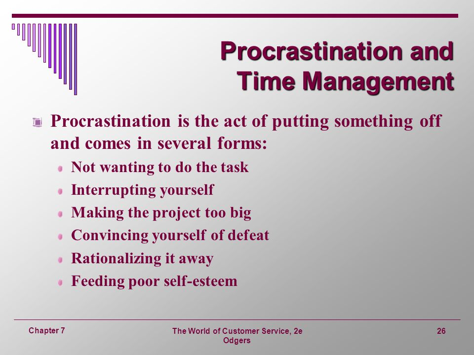 The World of Customer Service, 2e Odgers 26 Chapter 7 Procrastination and Time Management Procrastination is the act of putting something off and comes in several forms: Not wanting to do the task Interrupting yourself Making the project too big Convincing yourself of defeat Rationalizing it away Feeding poor self-esteem