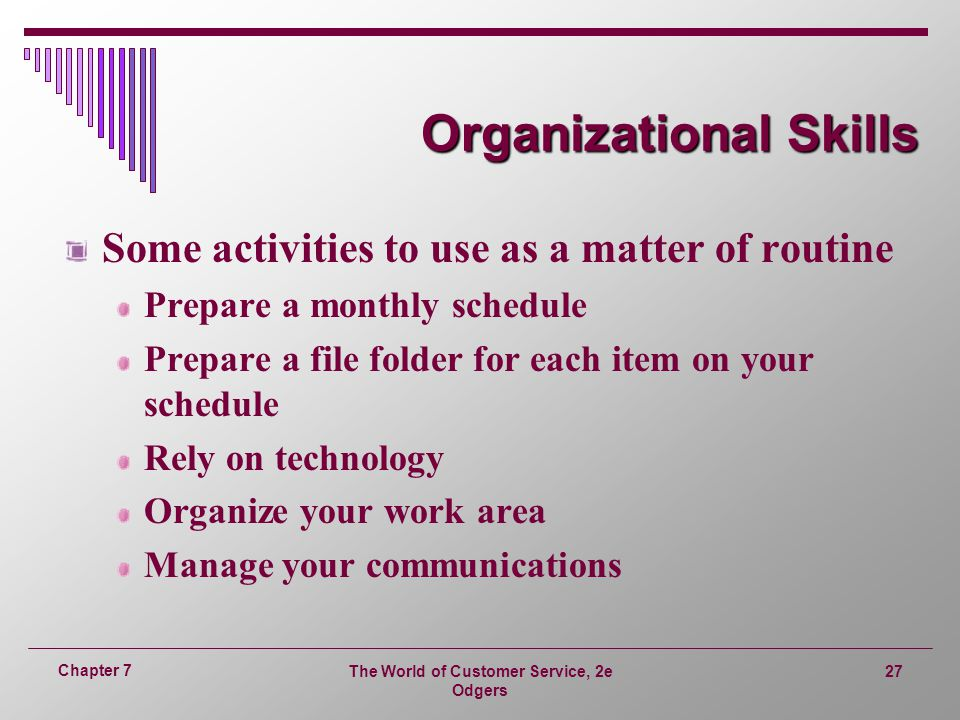 The World of Customer Service, 2e Odgers 27 Chapter 7 Organizational Skills Some activities to use as a matter of routine Prepare a monthly schedule Prepare a file folder for each item on your schedule Rely on technology Organize your work area Manage your communications
