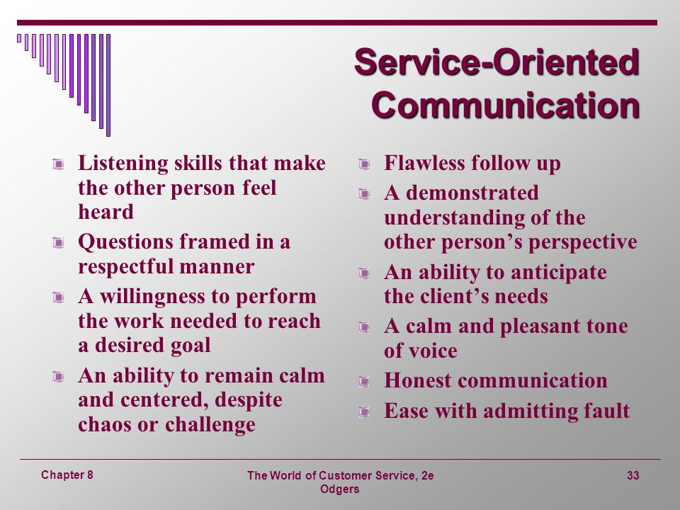 The World of Customer Service, 2e Odgers 33 Chapter 8 Service-Oriented Communication Listening skills that make the other person feel heard Questions framed in a respectful manner A willingness to perform the work needed to reach a desired goal An ability to remain calm and centered, despite chaos or challenge Flawless follow up A demonstrated understanding of the other person's perspective An ability to anticipate the client's needs A calm and pleasant tone of voice Honest communication Ease with admitting fault