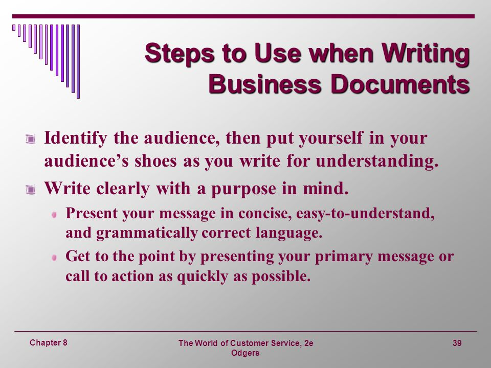 The World of Customer Service, 2e Odgers 39 Chapter 8 Steps to Use when Writing Business Documents Identify the audience, then put yourself in your audience's shoes as you write for understanding.