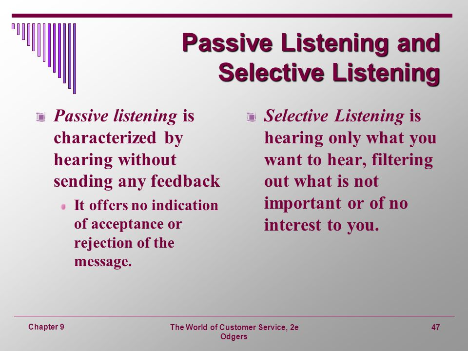 The World of Customer Service, 2e Odgers 47 Chapter 9 Passive Listening and Selective Listening Passive listening is characterized by hearing without sending any feedback It offers no indication of acceptance or rejection of the message.
