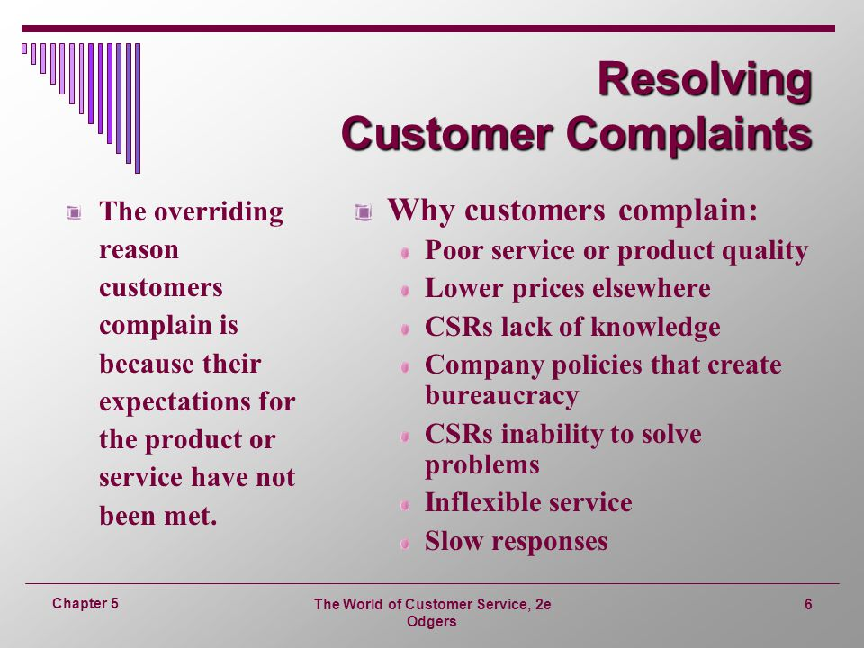 The World of Customer Service, 2e Odgers 6 Chapter 5 Resolving Customer Complaints The overriding reason customers complain is because their expectations for the product or service have not been met.