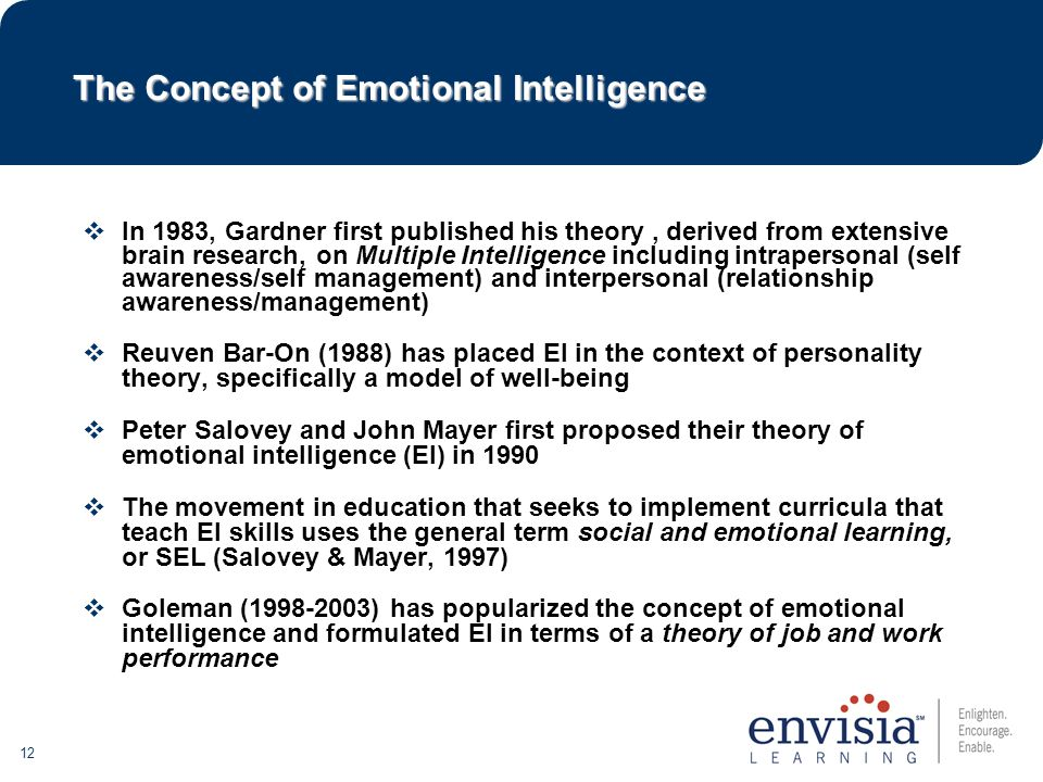 12  In 1983, Gardner first published his theory, derived from extensive brain research, on Multiple Intelligence including intrapersonal (self awareness/self management) and interpersonal (relationship awareness/management)  Reuven Bar-On (1988) has placed EI in the context of personality theory, specifically a model of well-being  Peter Salovey and John Mayer first proposed their theory of emotional intelligence (EI) in 1990  The movement in education that seeks to implement curricula that teach EI skills uses the general term social and emotional learning, or SEL (Salovey & Mayer, 1997)  Goleman (1998-2003) has popularized the concept of emotional intelligence and formulated EI in terms of a theory of job and work performance The Concept of Emotional Intelligence