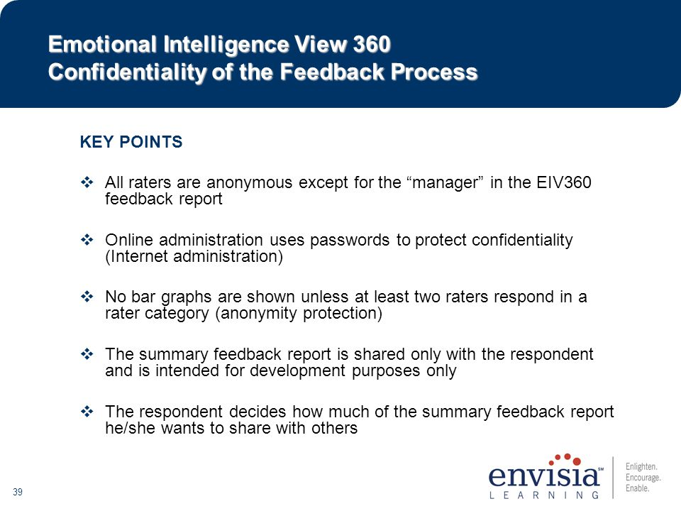 39 KEY POINTS  All raters are anonymous except for the manager in the EIV360 feedback report  Online administration uses passwords to protect confidentiality (Internet administration)  No bar graphs are shown unless at least two raters respond in a rater category (anonymity protection)  The summary feedback report is shared only with the respondent and is intended for development purposes only  The respondent decides how much of the summary feedback report he/she wants to share with others Emotional Intelligence View 360 Confidentiality of the Feedback Process