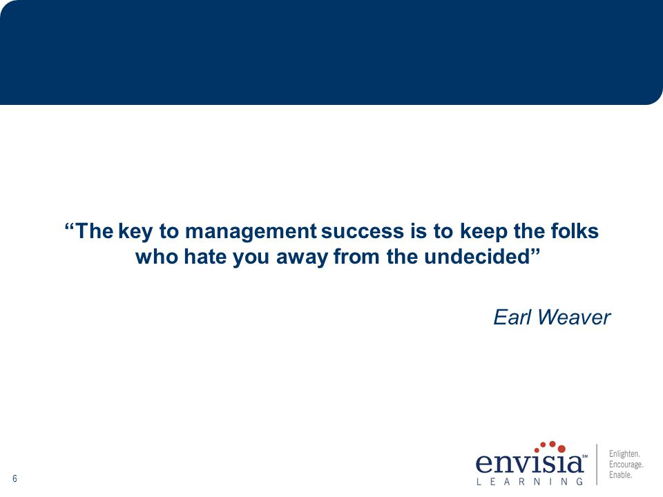 6 The key to management success is to keep the folks who hate you away from the undecided Earl Weaver