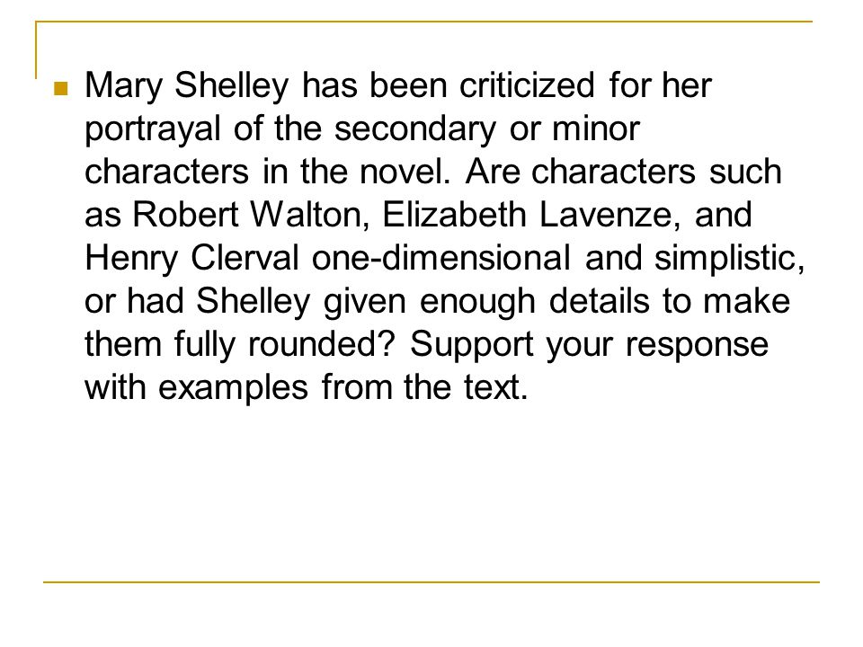 Mary Shelley has been criticized for her portrayal of the secondary or minor characters in the novel. Are characters such as Robert Walton, Elizabeth