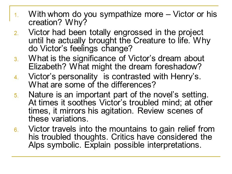 1.With whom do you sympathize more – Victor or his creation.
