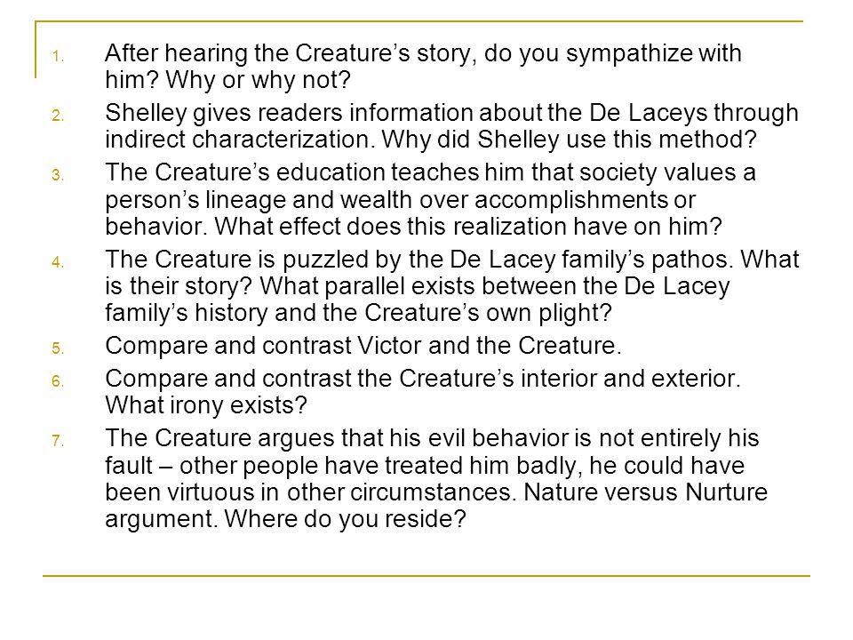 1. After hearing the Creature's story, do you sympathize with him? Why or why not? 2. Shelley gives readers information about the De Laceys through in