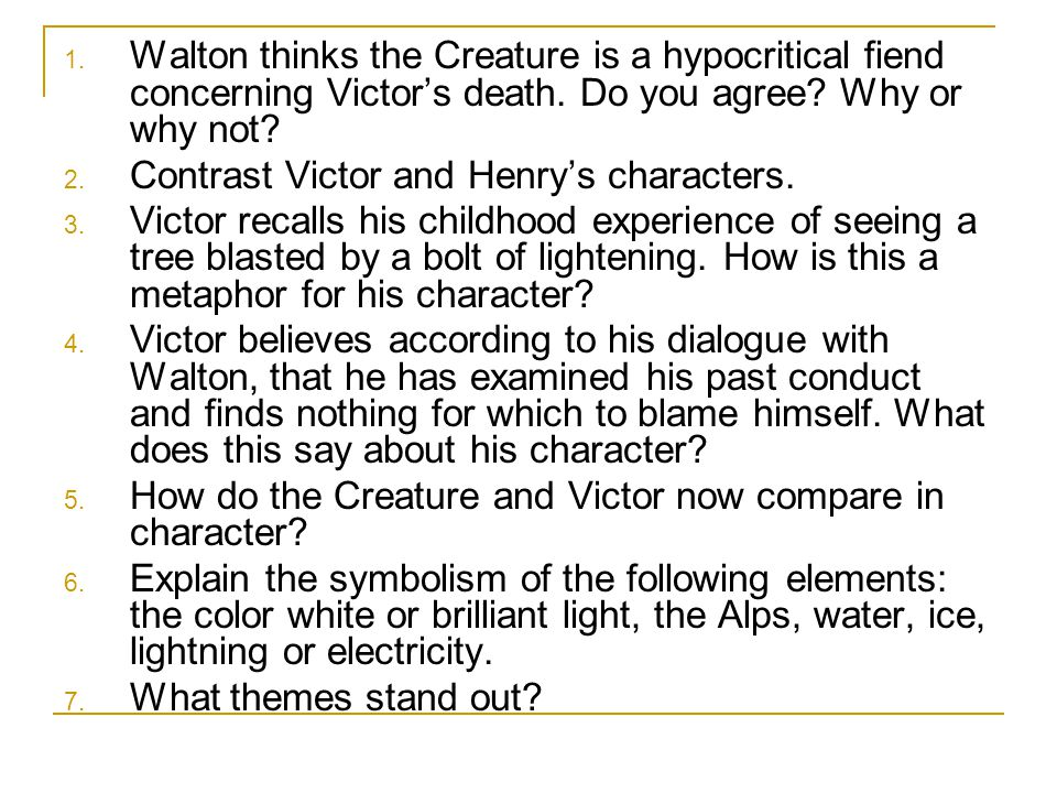1. Walton thinks the Creature is a hypocritical fiend concerning Victor's death. Do you agree? Why or why not? 2. Contrast Victor and Henry's characte
