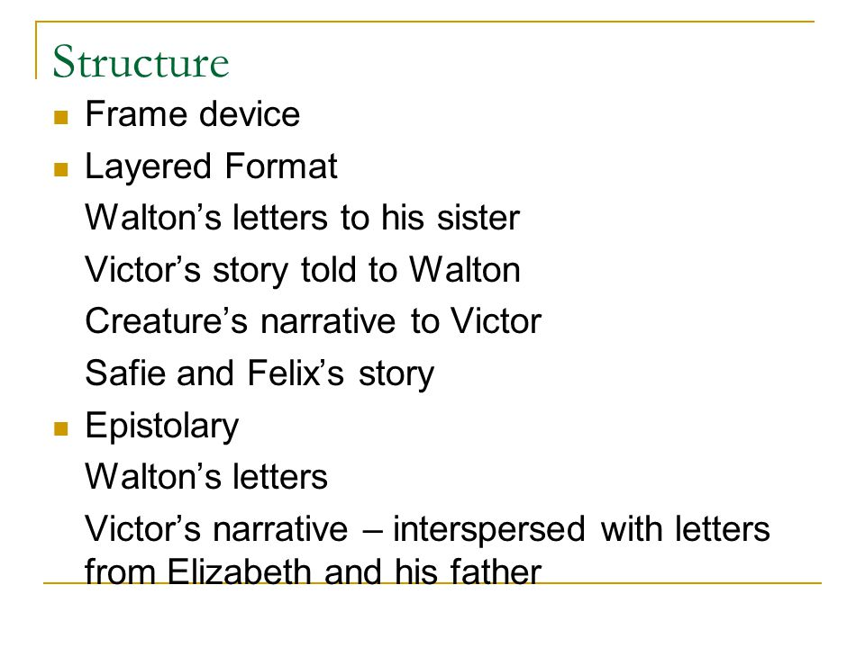 Structure Frame device Layered Format Walton's letters to his sister Victor's story told to Walton Creature's narrative to Victor Safie and Felix's story Epistolary Walton's letters Victor's narrative – interspersed with letters from Elizabeth and his father