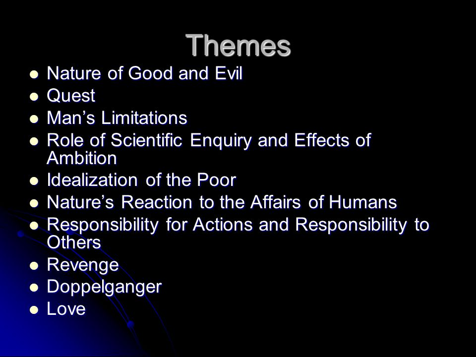 Themes Nature of Good and Evil Nature of Good and Evil Quest Quest Man's Limitations Man's Limitations Role of Scientific Enquiry and Effects of Ambition Role of Scientific Enquiry and Effects of Ambition Idealization of the Poor Idealization of the Poor Nature's Reaction to the Affairs of Humans Nature's Reaction to the Affairs of Humans Responsibility for Actions and Responsibility to Others Responsibility for Actions and Responsibility to Others Revenge Revenge Doppelganger Doppelganger Love Love